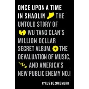 Once Upon a Time in Shaolin: The Untold Story of Wu-Tang Clan's Million-Dollar Secret Album, the Devaluation of Music, and America's New Public Ene, Hardcover/Cyrus Bozorgmehr