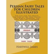 Persian Fairy Tales for Children Illustrated: The Cat and the Mouse. the Son of the Soap Seller. the King's Treasure. the King and the Fisherman., Paperback/Hartwell James