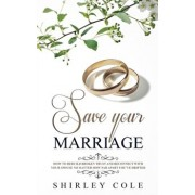 Save Your Marriage: How To Rebuild Broken Trust And Reconnect With Your Spouse No Matter How Far Apart You've Drifted, Paperback/Shirley Cole