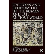 Children and Everyday Life in the Roman and Late Antique World by Edited by Christian Laes & Edited by Ville Vuolanto
