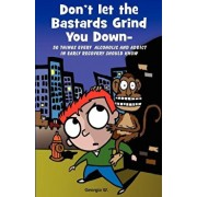 Don't Let the Bastards Grind You Down: 50 Things Every Alcoholic and Addict in Early Recovery Should Know, or How to Stay Clean and Sober for the Firs, Paperback/Georgia W