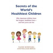 Secrets of the World's Healthiest Children: Why Japanese Children Have the Longest, Healthiest Lives - And How Yours Can Too, Paperback/Naomi Moriyama