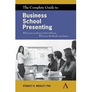 The Complete Guide to Business School Presenting: What Your Professors Don't Tell You... What You Absolutely Must Know, Paperback/Stanley K. Ridgley
