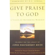 Give Praise to God: A Vision for Reforming Worship: Celebrating the Legacy of James Montgomery Boice, Paperback