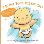 I Want to Be Bilingual!: A Book for New Parents with an Important Request from Your Baby, Paperback/Adam Beck