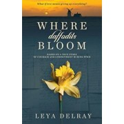 Where Daffodils Bloom: Based on a True Story of Courage and Commitment During WWII, Paperback/Leya Delray