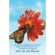 Riana's Gift: The Manual for Healing from the Death of a Child or Any Other Traumatic Loss ... as Though It Never Happened