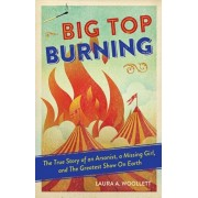 Big Top Burning: The True Story of an Arsonist, a Missing Girl, and the Greatest Show on Earth, Paperback/Laura A. Woollett