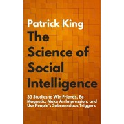 The Science of Social Intelligence: 33 Studies to Win Friends, Be Magnetic, Make An Impression, and Use People's Subconscious Triggers, Paperback/Patrick King
