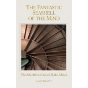 The Fantastic Seashell of the Mind: The Architecture of Mark Mills, Hardcover