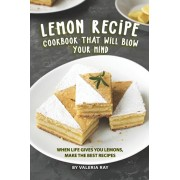 Lemon Recipe Cookbook That Will Blow Your Mind: When Life Gives You Lemons, Make the Best Recipes, Paperback/Valeria Ray