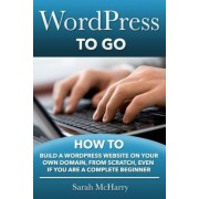 Wordpress to Go: How to Build a Wordpress Website on Your Own Domain, from Scratch, Even If You Are a Complete Beginner, Paperback