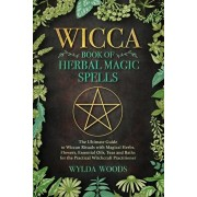 The Wicca Book of Herbal Magic Spells: The Ultimate Guide to Wiccan Rituals with Magical Herbs, Flowers, Essential Oils, Teas and Baths for the Practi, Paperback/Wylda Woods