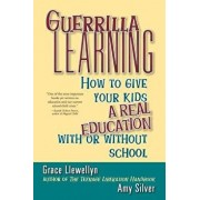 Guerrilla Learning: How to Give Your Kids a Real Education with or Without School, Paperback/Grace Llewellyn
