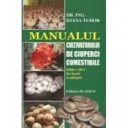 Manualul cultivatorului de ciuperci comestibile Editia a III-a revazuta si adaugita