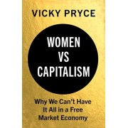 Women vs. Capitalism: Why We Can't Have It All in a Free Market Economy, Hardcover/Vicky Pryce