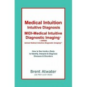 Medical Intuition, Intuitive Diagnosis, MIDI-Medical Intuitive Diagnostic Imaging(tm): How to See Inside a Body to Diagnose Current Disorders & Future, Paperback/Brent Atwater