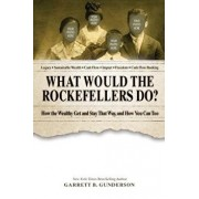 What Would the Rockefellers Do?: How the Wealthy Get and Stay That Way, and How You Can Too, Paperback/Garrett B. Gunderson