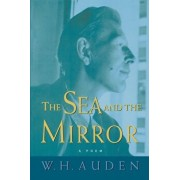The Sea and the Mirror: A Commentary on Shakespeare's ''The Tempest'', Paperback/W. H. Auden
