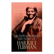The Extraordinary Life Story of Harriet Tubman: The Female Moses Who Led Hundreds of Slaves to Freedom as the Conductor on the Underground Railroad (2, Paperback/Sarah H. Bradford