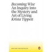 Becoming Wise: An Inquiry Into the Mystery and Art of Living, Paperback