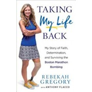 Taking My Life Back: My Story of Faith, Determination, and Surviving the Boston Marathon Bombing, Paperback/Rebekah Gregory