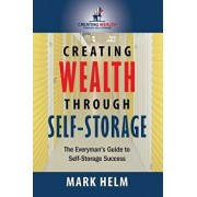 Creating Wealth Through Self Storage: One Man's Journey Into the World of Self-Storage, Paperback/Mark Helm