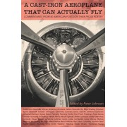 A Cast-Iron Aeroplane That Can Actually Fly: Commentaries from 80 Contemporary American Poets on Their Prose Poetry, Paperback/Peter Johnson