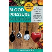 Blood Pressure: Blood Pressure Solution: The Step-By-Step Guide to Lowering High Blood Pressure the Natural Way in 30 Days! Natural Re, Paperback/Eva Coleman