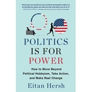 Politics Is for Power: How to Move Beyond Political Hobbyism, Take Action, and Make Real Change, Paperback/Eitan Hersh