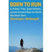 Born to Run: A Hidden Tribe, Superathletes, and the Greatest Race the World Has Never Seen, Hardcover/Christopher McDougall