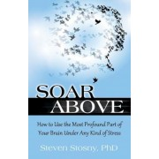 Soar Above: How to Use the Most Profound Part of Your Brain Under Any Kind of Stress, Paperback