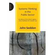 Systems Thinking in the Public Sector. The Failure of the Reform Regime.... and a Manifesto for a Better Way, Paperback/John Seddon