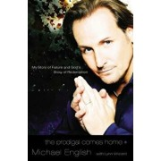 The Prodigal Comes Home: My Story of Failure and God's Story of Redemption, Paperback/Michael English