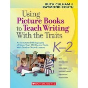 Using Picture Books to Teach Writing with the Traits: K-2: An Annotated Bibliography of More Than 150 Mentor Texts with Teacher-Tested Lessons, Paperback