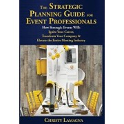 The Strategic Planning Guide for Event Professionals: How Strategic Events Will: Ignite Your Career, Transform Your Company & Elevate the Entire Meeti, Hardcover/Christy Lamagna