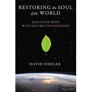 Restoring the Soul of the World: Our Living Bond with Nature's Intelligence, Paperback/David Fideler