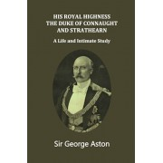 His Royal Highness The Duke of Connaught and Strathearn: A life and intimate study, Paperback/John Van Der Kiste