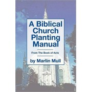 A Biblical Church Planting Manual: From the Book of Acts, Paperback/Marlin Mull