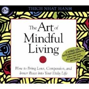 The Art of Mindful Living: How to Bring Love, Compassion, and Inner Peace Into Your Daily Life/Thich Nhat Hanh