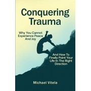 Conquering Trauma: Why You Cannot Experience Peace And Joy And How To Finally Point Your Life In The Right Direction, Paperback/Michael Vitela