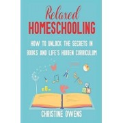 Relaxed Homeschooling: How to Unlock the Secrets in Books and Life's Hidden Curriculum, Paperback/Christine Owens
