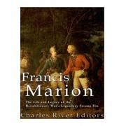 Francis Marion: The Life and Legacy of the Revolutionary War's Legendary Swamp Fox, Paperback/Charles River Editors