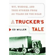 A Trucker's Tale: Wit, Wisdom, and True Stories from 60 Years on the Road, Hardcover/Ed Miller