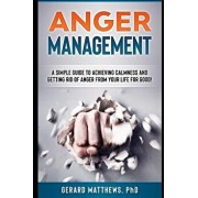 Anger Management: A Simple Guide to Achieving Calmness and Getting Rid of Anger from Your Life for Good!, Paperback/Gerard Matthews Phd