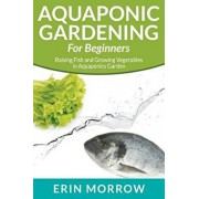 Aquaponic Gardening for Beginners: Raising Fish and Growing Vegetables in Aquaponics Garden, Paperback/Erin Morrow