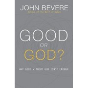 Good or God?: Why Good Without God Isn't Enough, Paperback/John Bevere