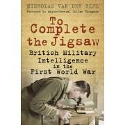 To Complete the Jigsaw. British Military Intelligence in the First World War, Paperback/Nicholas van der Bijl