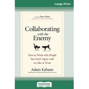 Collaborating with the Enemy: How to Work with People You Don't Agree with or Like or Trust (16pt Large Print Edition), Paperback/Adam Kahane