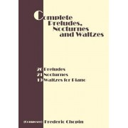 Complete Preludes, Nocturnes and Waltzes: 26 Preludes, 21 Nocturnes, 19 Waltzes for Piano, Paperback/Frederic Chopin